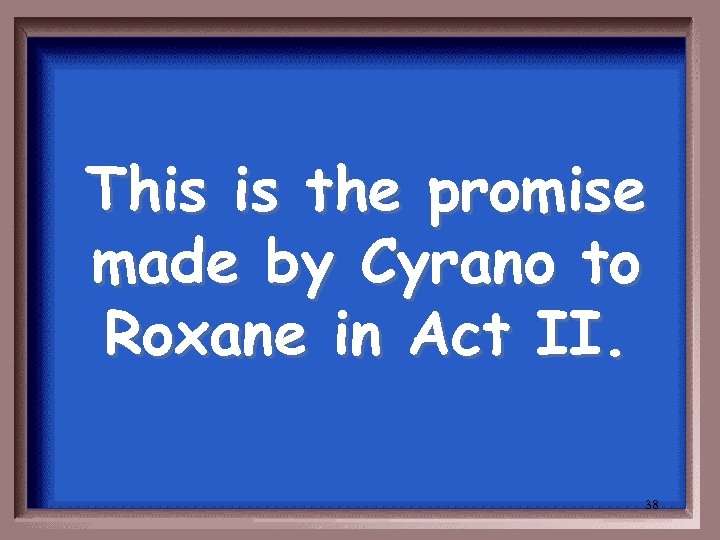 This is the promise made by Cyrano to Roxane in Act II. 38