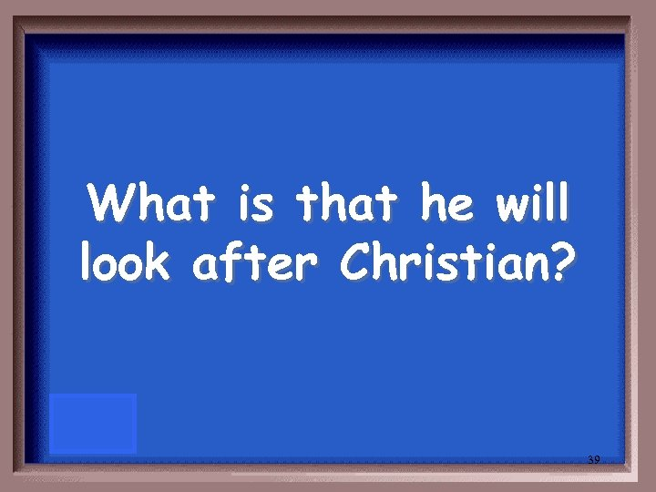 What is that he will look after Christian? 39