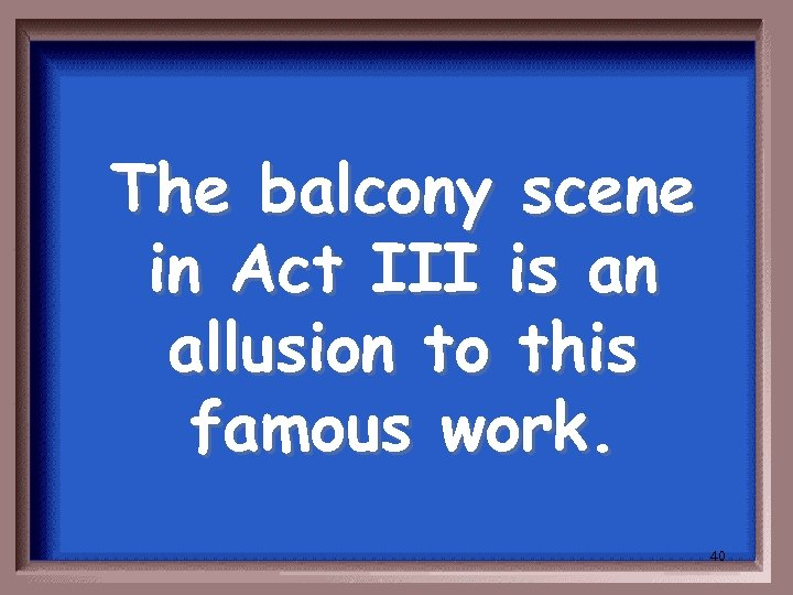The balcony scene in Act III is an allusion to this famous work. 40