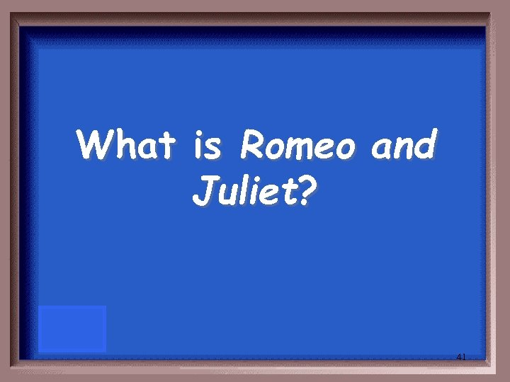 What is Romeo and Juliet? 41
