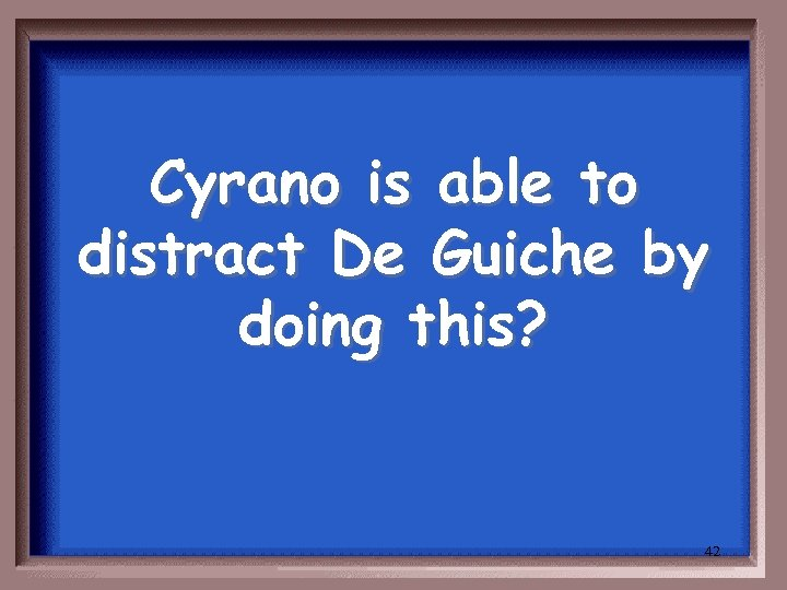 Cyrano is able to distract De Guiche by doing this? 42