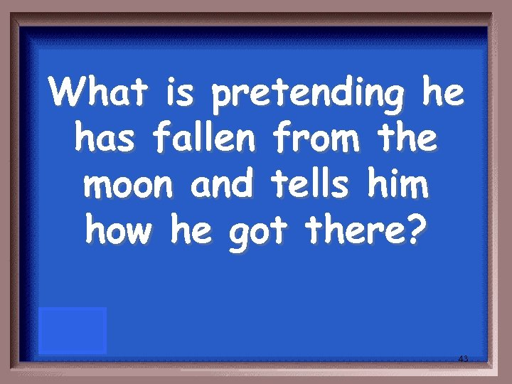 What is pretending he has fallen from the moon and tells him how he