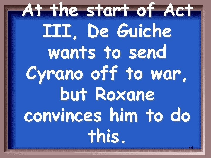 At the start of Act III, De Guiche wants to send Cyrano off to