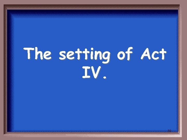 The setting of Act IV. 50