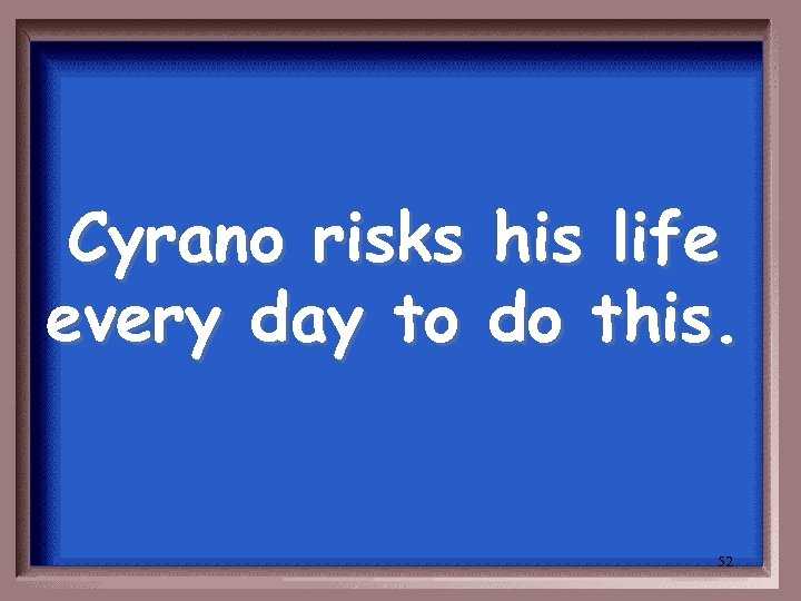 Cyrano risks every day to his life do this. 52