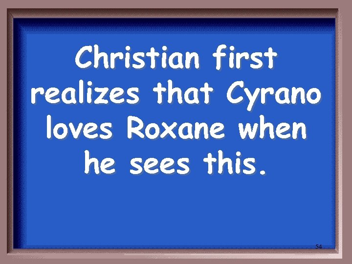 Christian first realizes that Cyrano loves Roxane when he sees this. 54