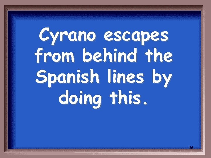 Cyrano escapes from behind the Spanish lines by doing this. 56