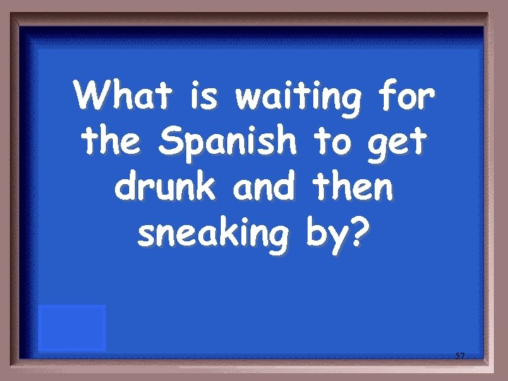 What is waiting for the Spanish to get drunk and then sneaking by? 57