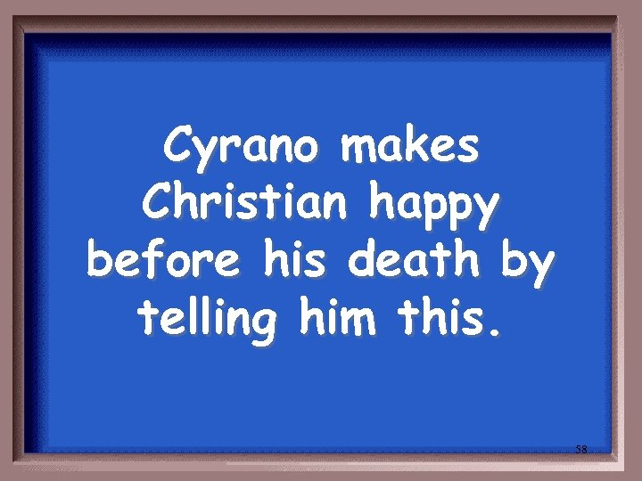 Cyrano makes Christian happy before his death by telling him this. 58