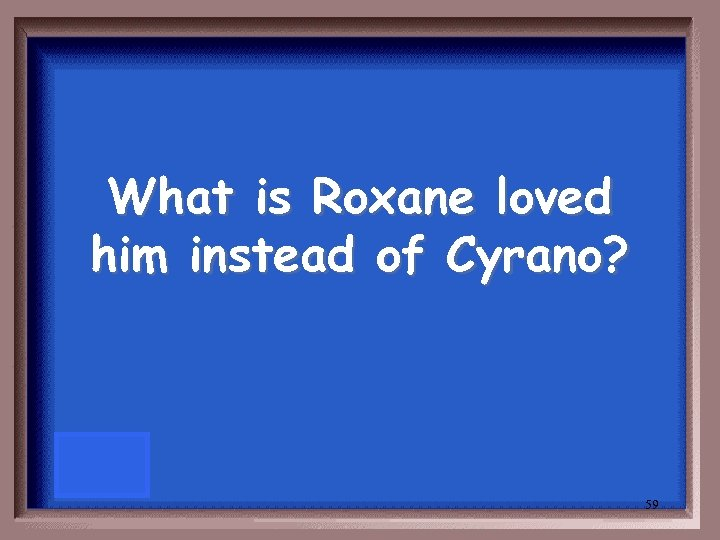 What is Roxane loved him instead of Cyrano? 59