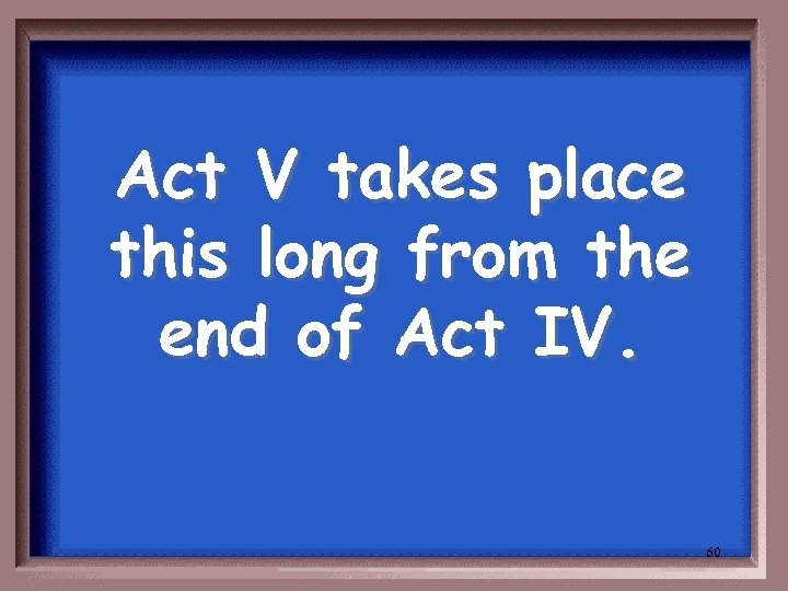 Act V takes place this long from the end of Act IV. 60