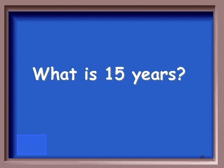 What is 15 years? 61
