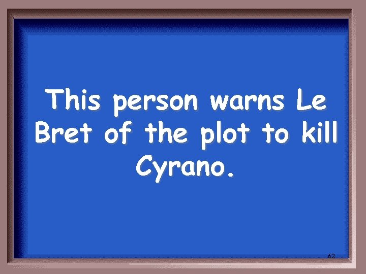 This person warns Le Bret of the plot to kill Cyrano. 62