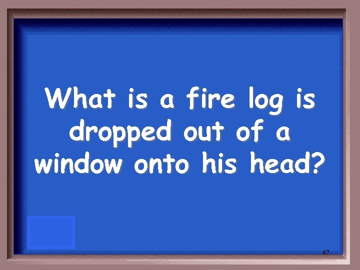 What is a fire log is dropped out of a window onto his head?
