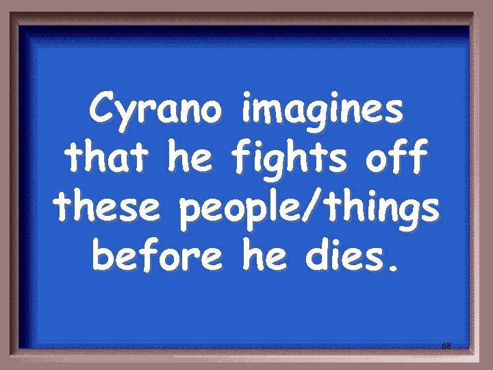 Cyrano imagines that he fights off these people/things before he dies. 68