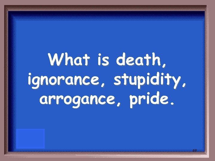 What is death, ignorance, stupidity, arrogance, pride. 69