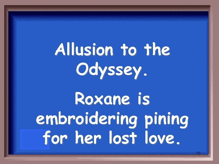 Allusion to the Odyssey. Roxane is embroidering pining for her lost love. 72