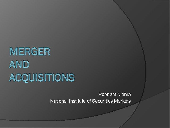 MERGER AND ACQUISITIONS Poonam Mehra National Institute of Securities Markets