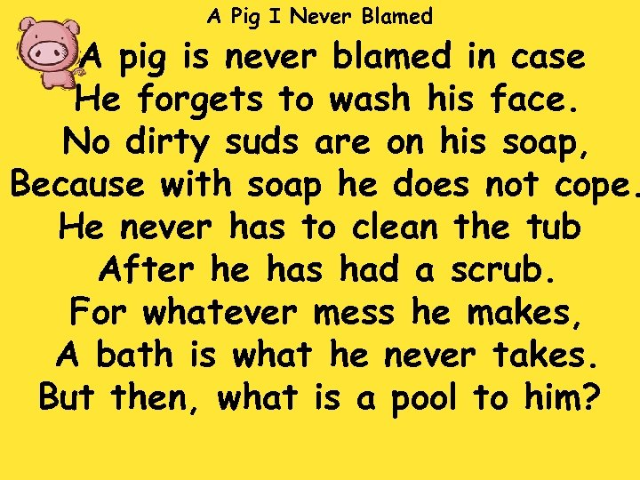 A Pig I Never Blamed A pig is never blamed in case He forgets