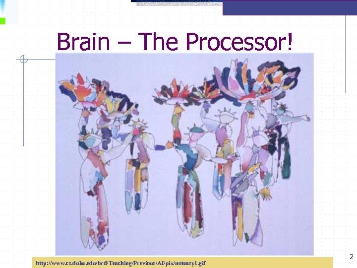 Brain – The Processor! http: //www. cs. duke. edu/brd/Teaching/Previous/AI/pix/noteasy 1. gif 2