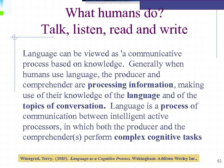 What humans do? Talk, listen, read and write Language can be viewed as 'a