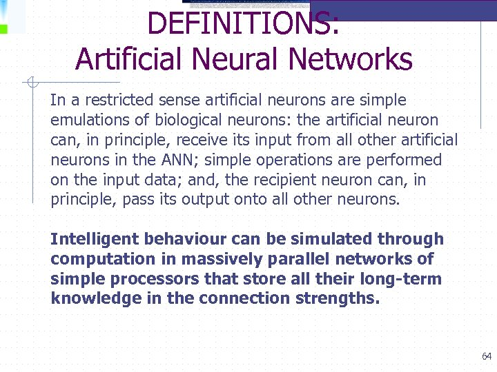 DEFINITIONS: Artificial Neural Networks In a restricted sense artificial neurons are simple emulations of