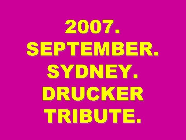 2007. SEPTEMBER. SYDNEY. DRUCKER TRIBUTE.