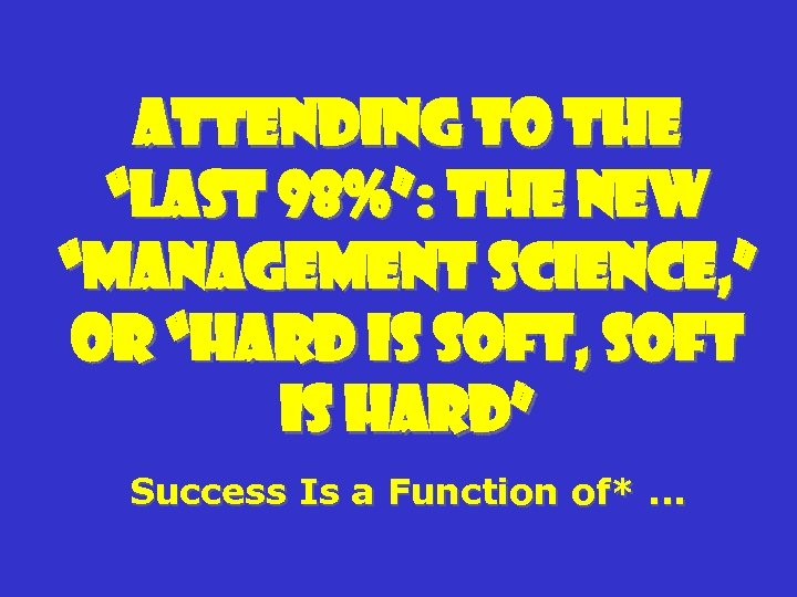 "Attending to the ""Last 98%"": The New ""Management Science, "" or ""Hard Is Soft,"