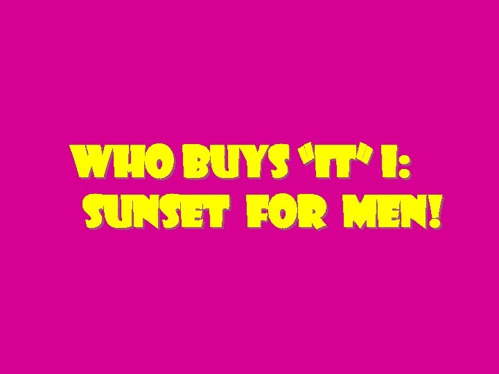 "Who buys ""it"" I: Sunset for men!"