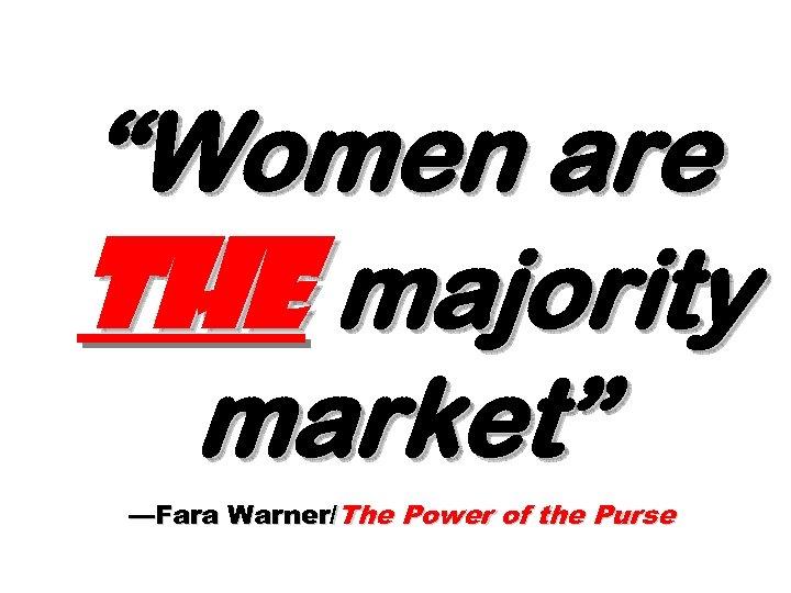 """Women are the majority market"" —Fara Warner/The Power of the Purse"
