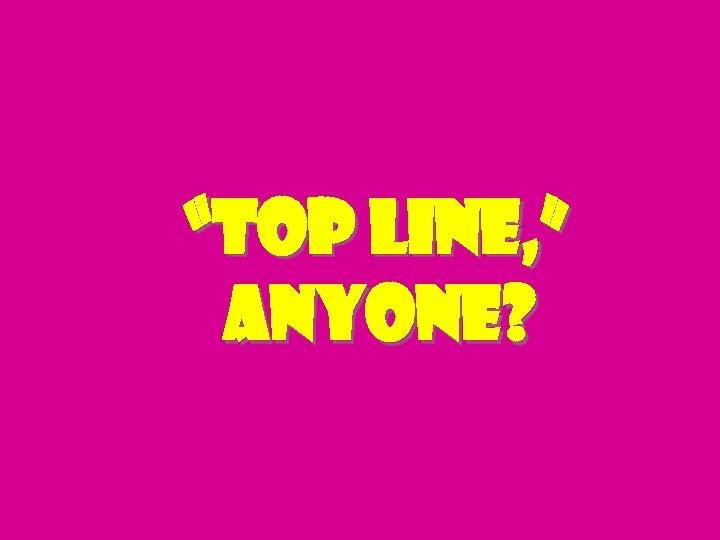 """top line, "" anyone?"