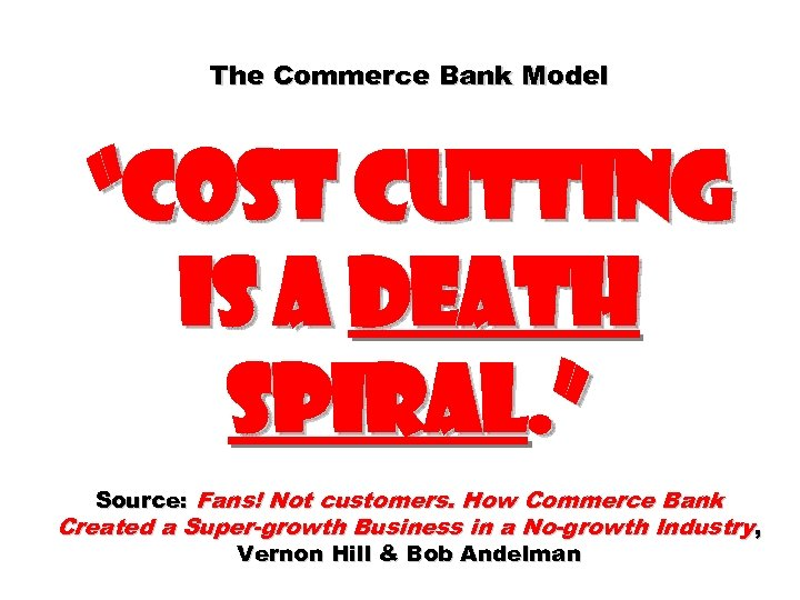"The Commerce Bank Model ""cost cutting is a death spiral. "" Source: Fans! Not"