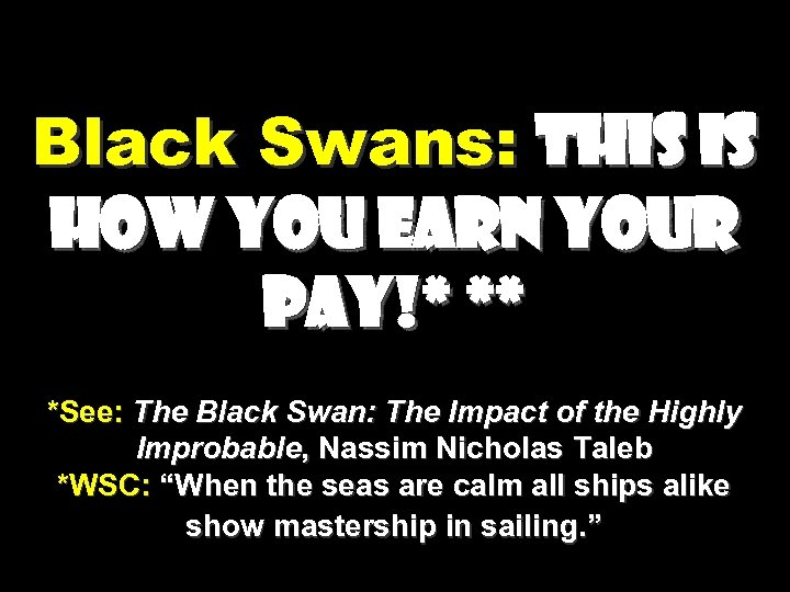 Black Swans: This is how you earn your pay!* ** *See: The Black Swan: