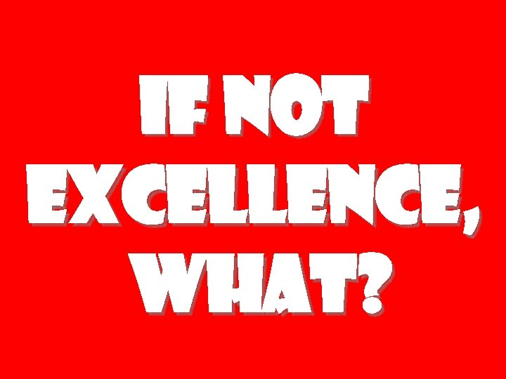 If Not Excellence, What?