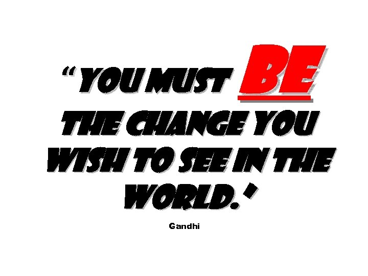 """You must be the change you wish to see in the world. "" Gandhi"