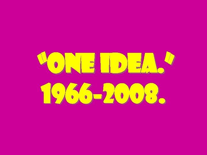 """""""one idea. """" 1966 -2008."""