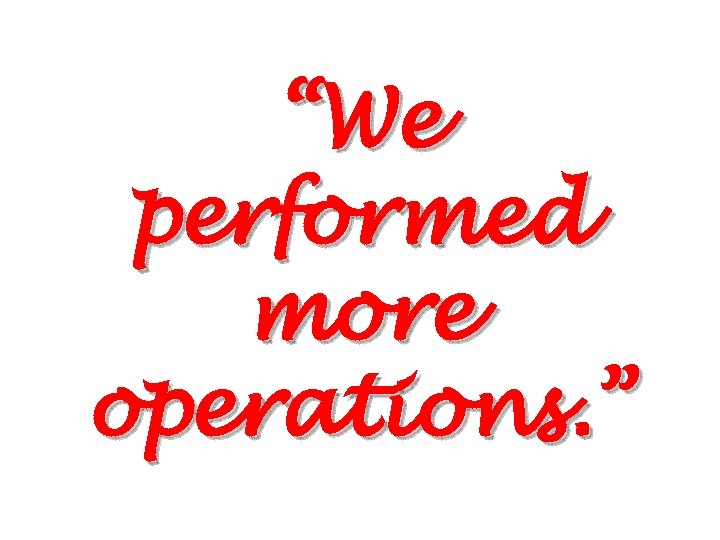"""We performed more operations. """