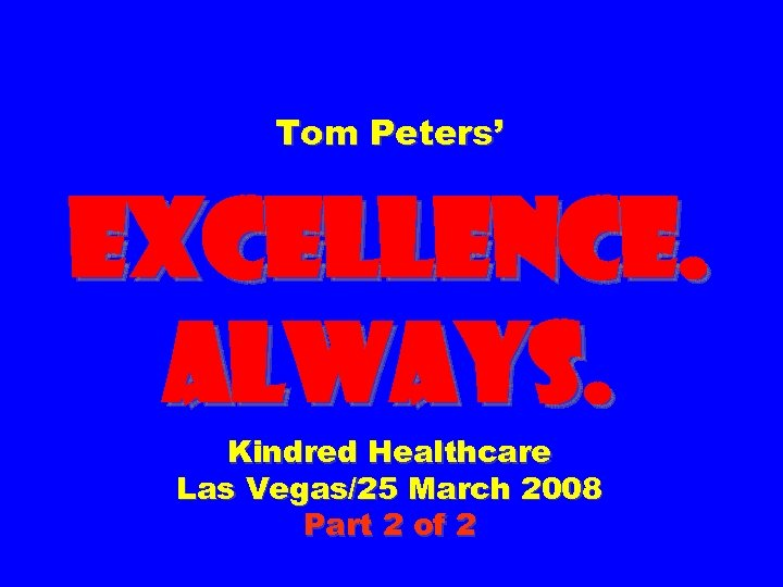 Tom Peters' EXCELLENCE. ALWAYS. Kindred Healthcare Las Vegas/25 March 2008 Part 2 of 2