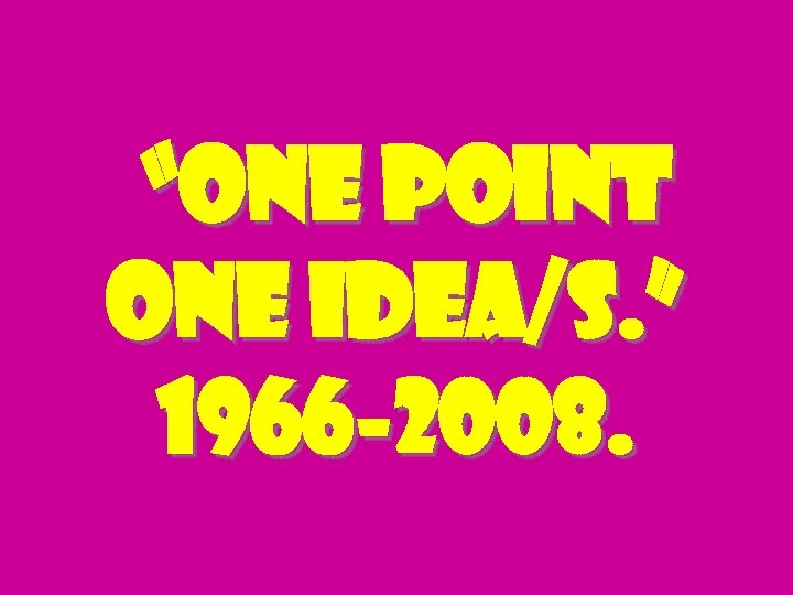 """one point one idea/s. "" 1966 -2008."