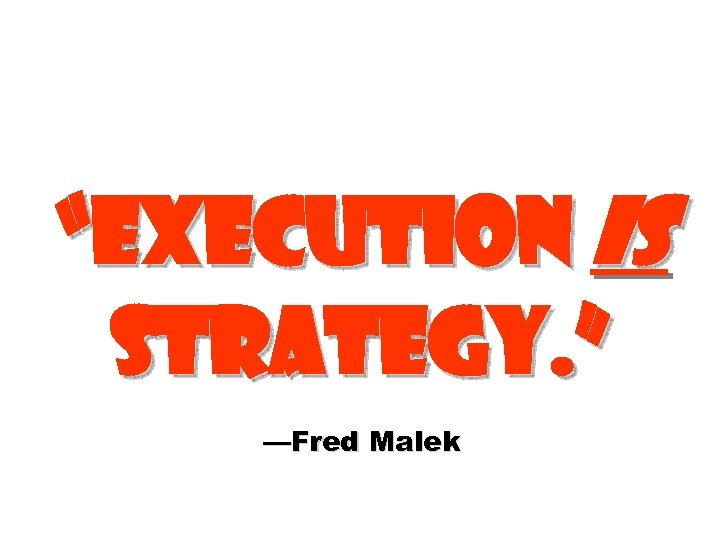 """Execution is strategy. "" —Fred Malek"
