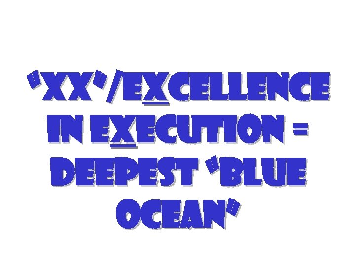 """XX""/Excellence in Execution = Deepest ""Blue Ocean"""