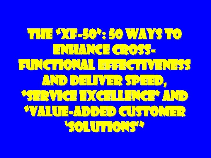 "The ""XF-50"": 50 Ways to Enhance Cross. Functional Effectiveness and Deliver Speed, ""Service Excellence"""