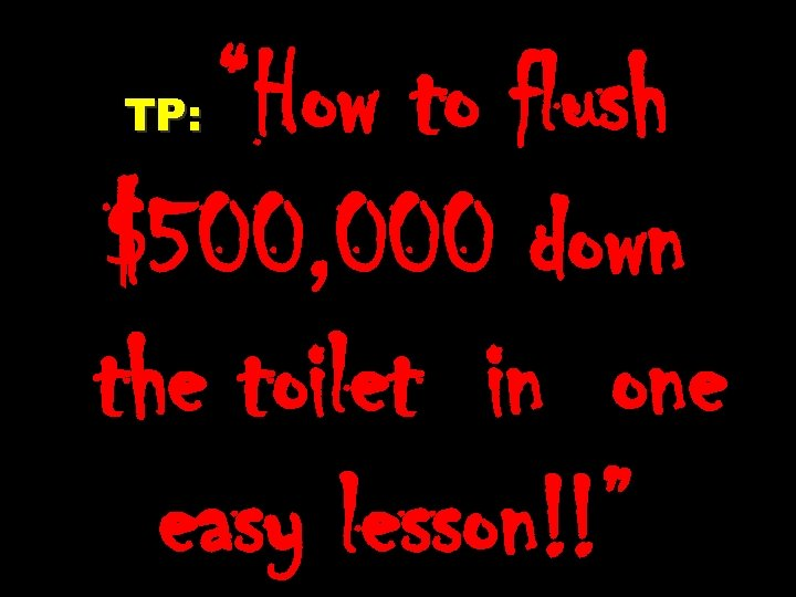 """How to flush $500, 000 down the toilet in one easy lesson!!"" TP:"