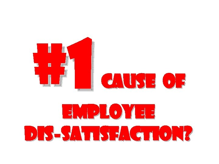#1 cause of employee Dis-satisfaction?