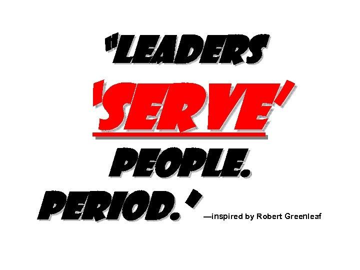 """""""Leaders 'SERVE' people. Period. """" —inspired by Robert Greenleaf"""