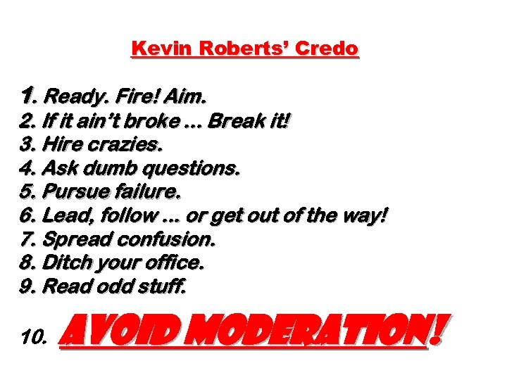 Kevin Roberts' Credo 1. Ready. Fire! Aim. 2. If it ain't broke. . .