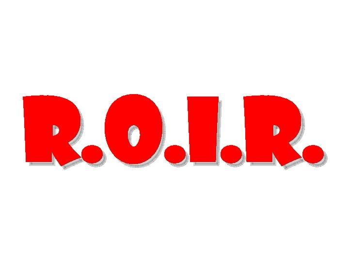 R. O. I. R.