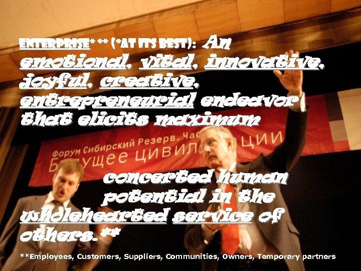 An emotional, vital, innovative, joyful, creative, entrepreneurial endeavor that elicits maximum Enterprise* ** (*at