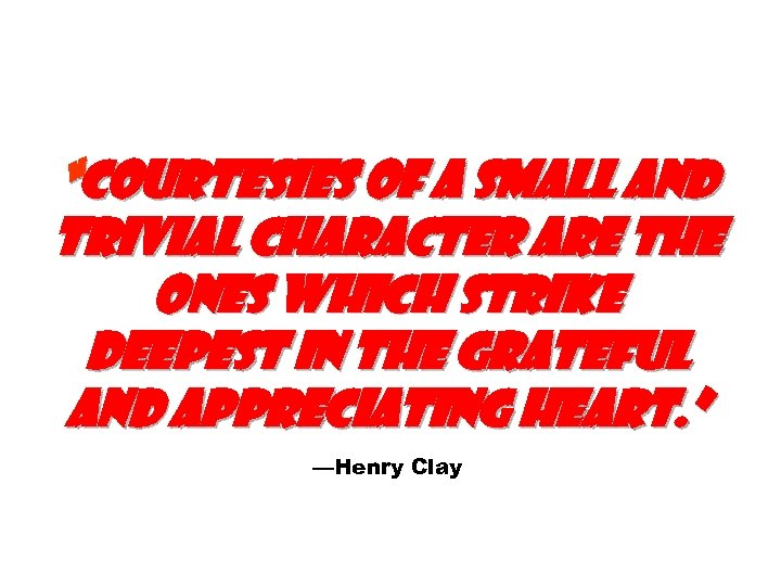 """Courtesies of a small and trivial character are the ones which strike deepest in"
