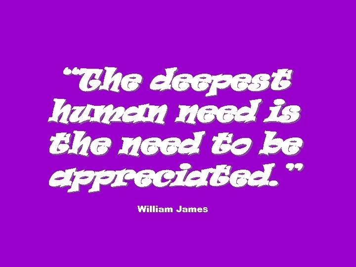 """The deepest human need is the need to be appreciated. "" William James"